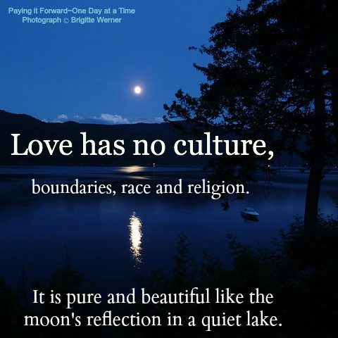 Love has no culture, boundaries, race and religion. It is pure and beautiful like the moon's reflection on a quiet lake