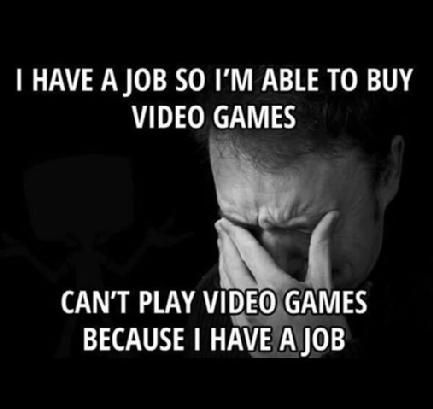 Adult gamer paradox. Having a job to be able to buy video games. Can't play video games because you have a job…