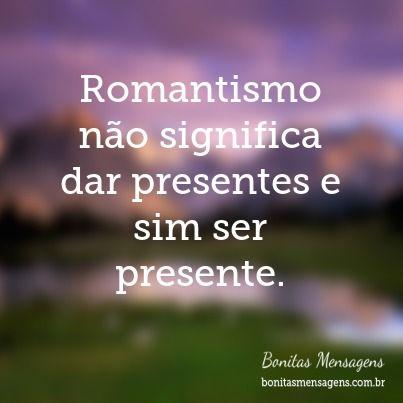 Romantismo não significa dar presentes e sim ser presente.
