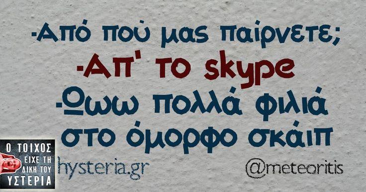 -Από πού μας παίρνετε; -Απ' το skype -Ωωω πολλά φιλιά στο όμορφο σκάιπ