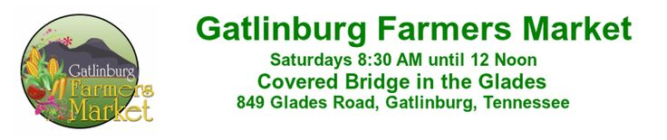 2017 Farmers Market Season Opening Day May 13th from 8:30 until noon @ the Covered Bridge in the Glades _____ The Gatlinburg Farmers Market would like to invite everyone to join us for our Season...