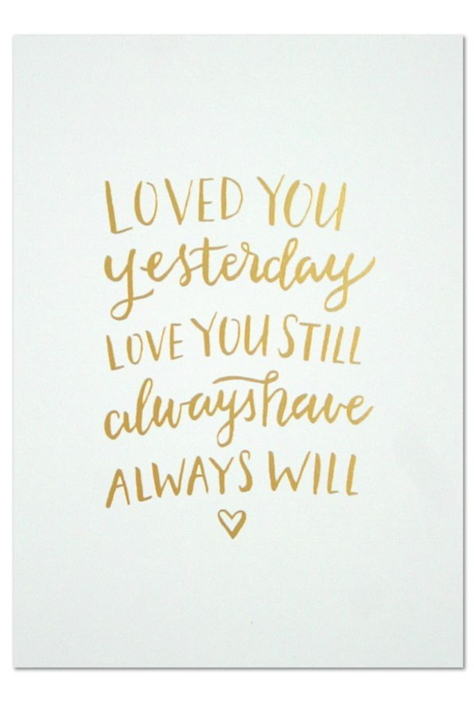"Loved you yesterday, love you still, always have, always will."" This is the print for anybody you love with all your heart and makes a sweet gift. Measures: 5""x7"