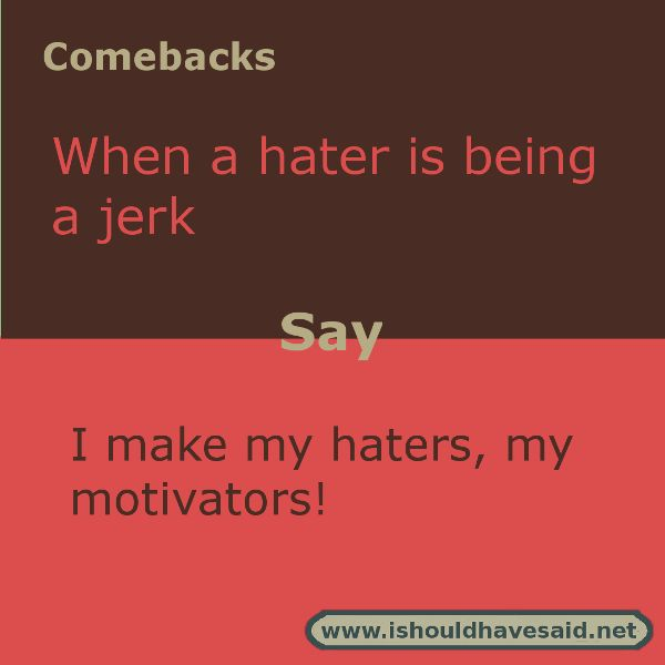 Use this comeback if someone is being a hater. Check out our top ten comeback lists www.ishouldhavesaid.net