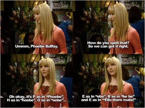 """Phoebe: Ummm, Phoebe Buffay. Woman: How do you spell that? So we can get it right. Phoebe: Oh okay, it's P as in """"Phoebe"""", H as in """"hoebe"""", O as in """"oebe"""", and E as in """"ebe"""", B as in """"be be"""", and E as in """"Ello there mate!"""" Friends TV show quotes"""