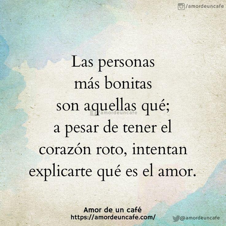 Las personas más bonitas son aquellas qué; a pesar de tener el corazón roto, intentan explicarte qué es el amor.
