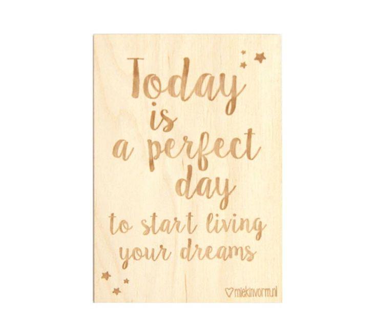 Een super leuk houten kaartje van het merk Miekinvorm met de tekst: Today is a perfect day to start living your dreams.  Ze zijn leuk om op te sturen, je kado af te maken maar natuurlijk ook heel leuk om neer te zetten in je interieur. Kijk voor nog veel meer houten kaartjes op www.Millows.nl