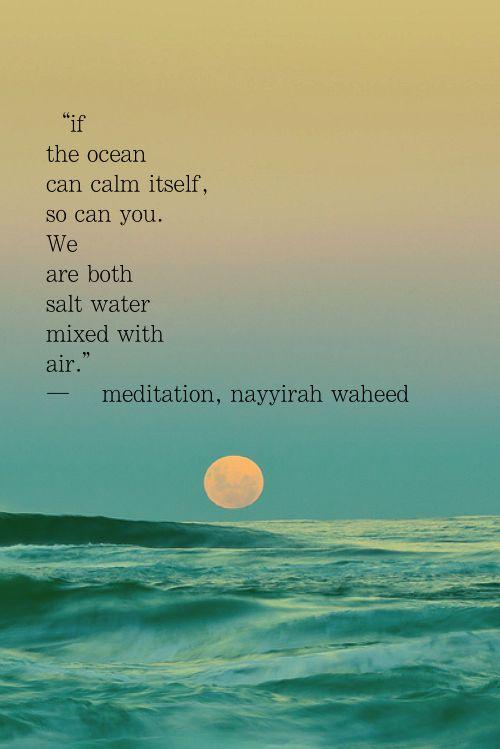 """""""Si el océano puede calmarse asi mismo, usted también puede... Ambos somos sal de guerra mezclado con el aire."""" Meditación, ~Nayyirah waheed"""