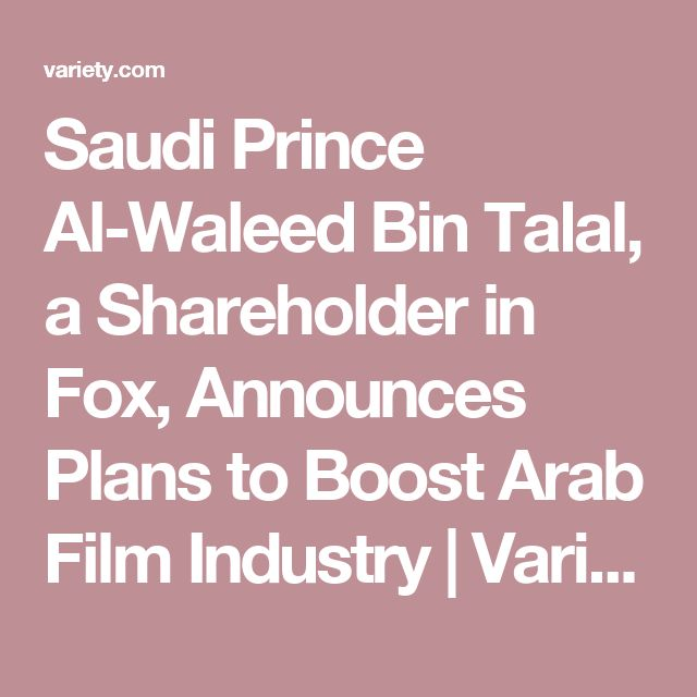 Saudi Prince Al-Waleed Bin Talal, a Shareholder in Fox, Announces Plans to Boost Arab Film Industry   | Variety