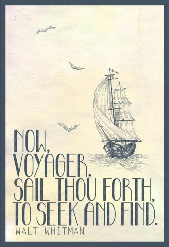 """""""Untold want, by life and land ne'er granted. Now, Voyager, sail thou forth to seek and find"""" - Walt Whitman"""