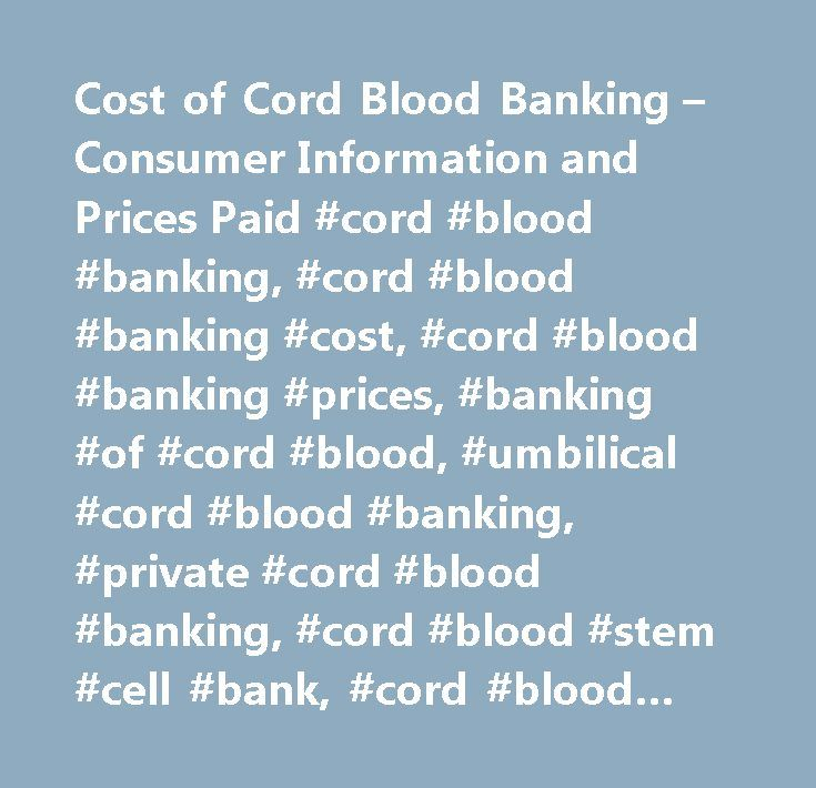 Cost of Cord Blood Banking – Consumer Information and Prices Paid #cord #blood #banking, #cord #blood #banking #cost, #cord #blood #banking #prices, #banking #of #cord #blood, #umbilical #cord #blood #banking, #private #cord #blood #banking, #cord #blood #stem #cell #bank, #cord #blood #storage, #cord #blood #banking #costs, #cord #blood #banking #price, #cost #of #cord #blood #banking,how #much #cord #blood #banking #cost, #average #cost #cord #blood #banking…