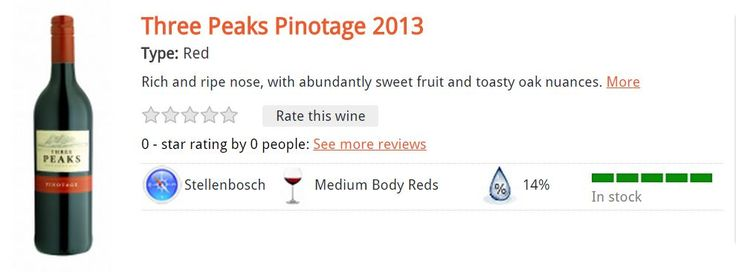 Three Peaks Pinotage 2013 Type: Red Rich and ripe nose, with abundantly sweet fruit and toasty oak nuances. R75.00 per bottle*