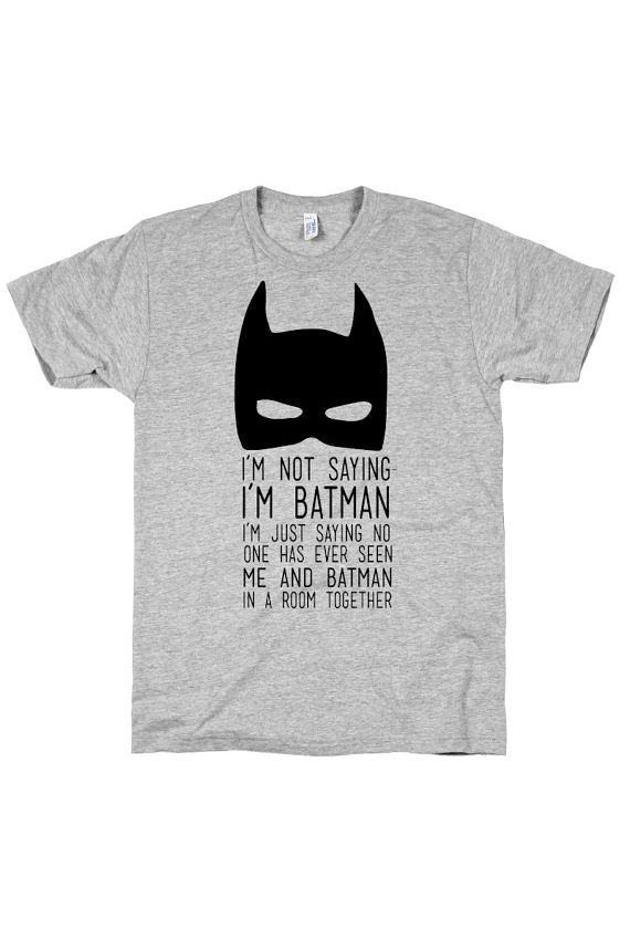 I'm not saying I'm Batman. I'm just saying no one has ever seen me and Batman in a room together.