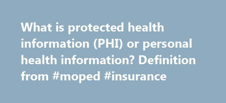 What is protected health information (PHI) or personal health information? Definition from #moped #insurance http://insurance.remmont.com/what-is-protected-health-information-phi-or-personal-health-information-definition-from-moped-insurance/  #personal health insurance # protected health information (PHI) or personal health information definition Personal health information (PHI), also referred to as protected health information, generally refers to demographic information, medical history…