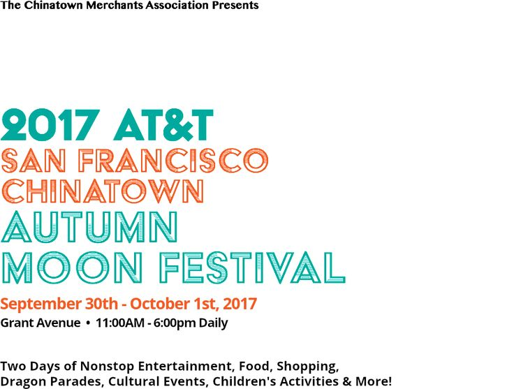 The Chinatown Merchants Association Presents 2017 AT&T San Francisco Chinatown Autumn Moon Festival September 30th - October 1st, 2017 Grant Avenue • 11:00AM - 6:00pm Daily Two Days of Nonstop Entertainment, Food, Shopping, Dragon Parades, Cultural Events, Children's Activities & More!