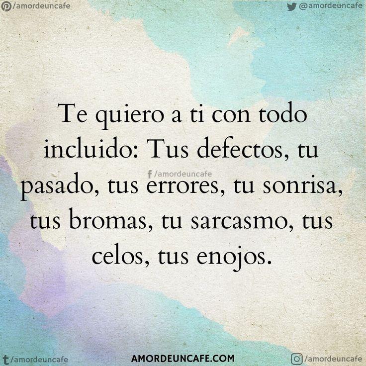 Te quiero a ti con todo incluido: Tus defectos, tu pasado, tus errores, tu sonrisa, tus bromas, tu sarcasmo, tus celos, tus enojos.