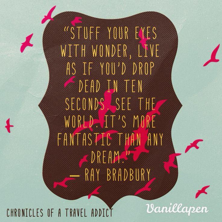 """Stuff your eyes with wonder..."" Poignant, inspirational quote from Ray Bradbury, Farenheit 451."