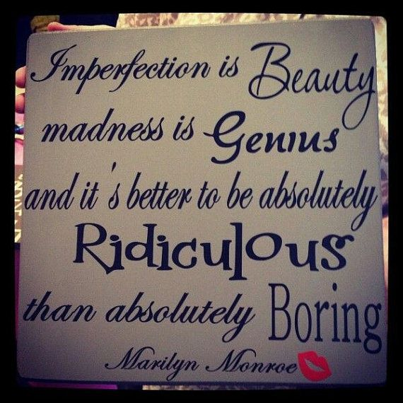 Imperfection is Gorgeous... madness is Crazy Smart... and I'd way rather be absolutely Ridiculous than even a little Boring...