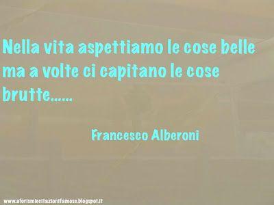 Nella vita aspettiamo le cose belle ma a volte ci capitano le cose brutte.....  Francesco Alberoni 1929 -