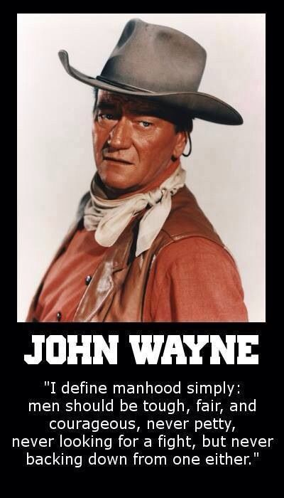 """""""I define manhood simply: men should be tough, fair and courageous, never petty, never looking for a fight, but never backing down from one either."""" ~John Wayne"""
