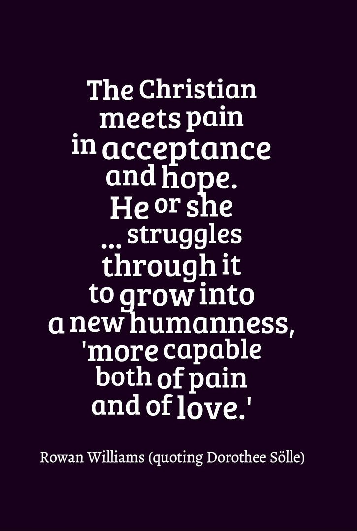 """The Christian meets pain in acceptance and hope. He or she ... struggles through it to grow into a new humanness, 'more capable both of pain and of love.'"" ~Rowan Williams (quoting Dorothee Sölle)"