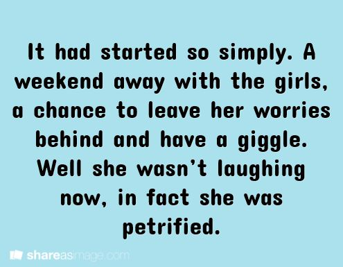 Writing Prompt || It had started so simply. A weekend away with the girls, a chance to leave her worries behind and have a giggle. Well she wasn't laughing now. In fact, she was petrified.
