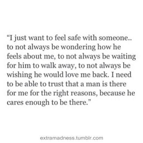 ''I just want to feel safe with someone...to not always be wondering how he feels about me, to not always be waiting for him to walk away, to not always be wishing that he'd love me back.I need to be able to trust that a man is there fro me for the right reasons, because he cares enough to be there.'' source: Somewhere Over The Rainbow