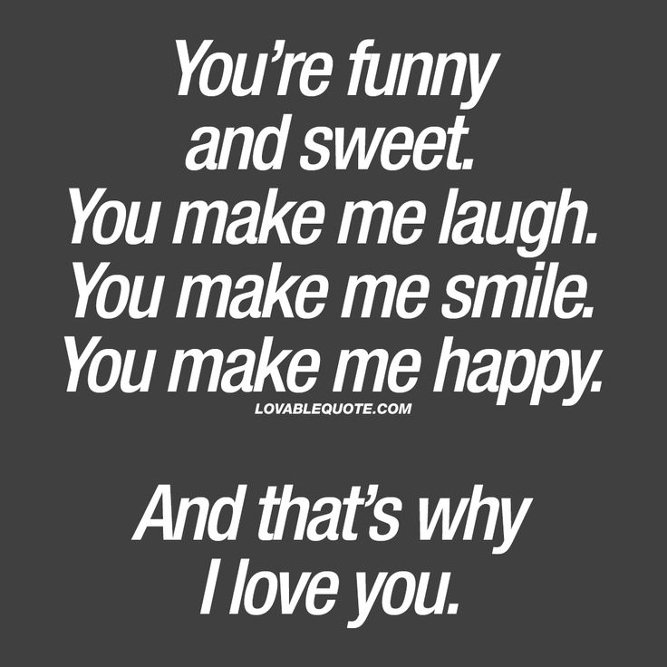 """""""You're funny and sweet. You make me laugh. You make me smile. You make me happy. And that's why I love you."""" - One of the most important things in a relationship is being happy. And this quote is all about that. www.lovablequote.com #couple #quote #happiness"""