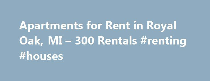 Apartments for Rent in Royal Oak, MI – 300 Rentals #renting #houses http://apartments.remmont.com/apartments-for-rent-in-royal-oak-mi-300-rentals-renting-houses/  #royal oak apartments # We have 300 apartments for rent in or near Royal Oak, MI Royal Oak, MI If you are looking for local flavor, you will find it in Royal Oak. Searching for apartments in Royal Oak will put you among numerous locally-owned restaurants and shops as well as major attractions in the Detroit metro area. If you are a…