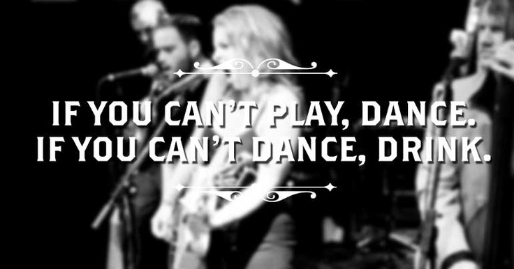 If you can't play, dance. If you can't dance, drink