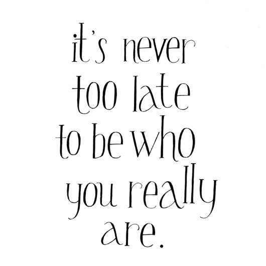 It's never too late to be who you really are.