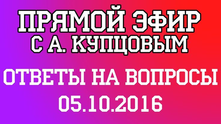 А. Купцов - Ответы на вопросы. Прямой Эфир. 5.10.2016