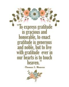 """""""To express gratitude is gracious and honorable, to enact gratitude is generous and noble, but to live with gratitude ever in our hearts is to touch heaven."""" —Thomas S. Monson"""