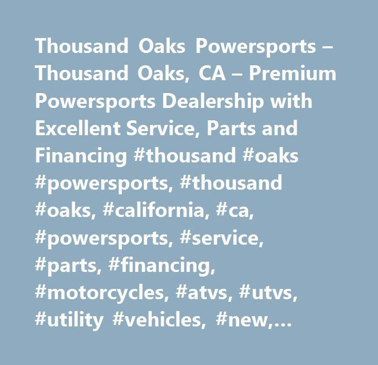Thousand Oaks Powersports – Thousand Oaks, CA – Premium Powersports Dealership with Excellent Service, Parts and Financing #thousand #oaks #powersports, #thousand #oaks, #california, #ca, #powersports, #service, #parts, #financing, #motorcycles, #atvs, #utvs, #utility #vehicles, #new, #preowned, #used, #motorsports, #star #motorcycles, #kawasaki, #yamaha, #vespa, #moto #guzzi, #triumph, #ktm, #piaggio, #aprillia, #genuine #scooter #company, #thousand #oaks, #los #angeles, #simi #valley…