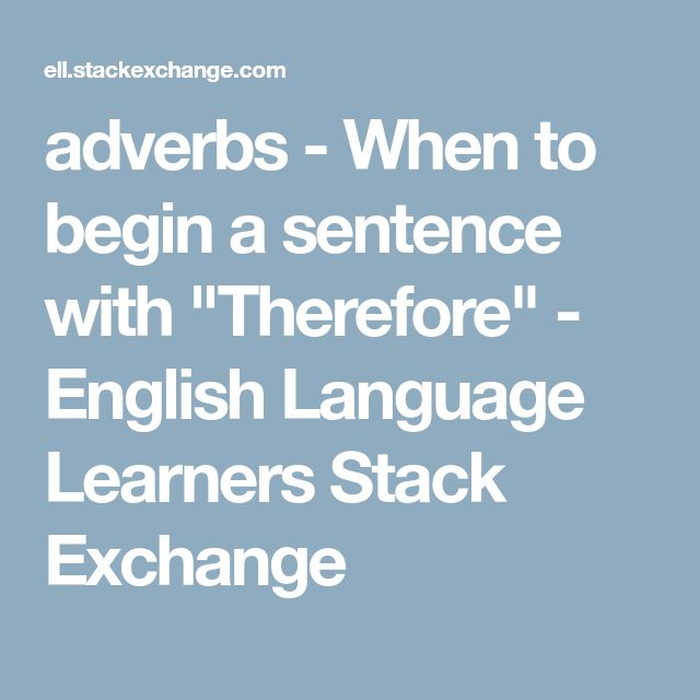 """adverbs - When to begin a sentence with """"Therefore"""" - English Language Learners Stack Exchange"""