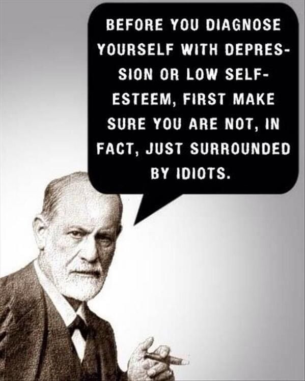 Face the facts and make sure that you don't diagnose yourself with low self-esteem if you are surrounded by idiots.
