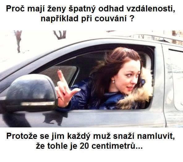 Proč mají ženy špatný odhad vzdálenosti, například při couvání? Protože se jim každý muž snaží namluvit, že TOHLE je 20 centimetrů.....