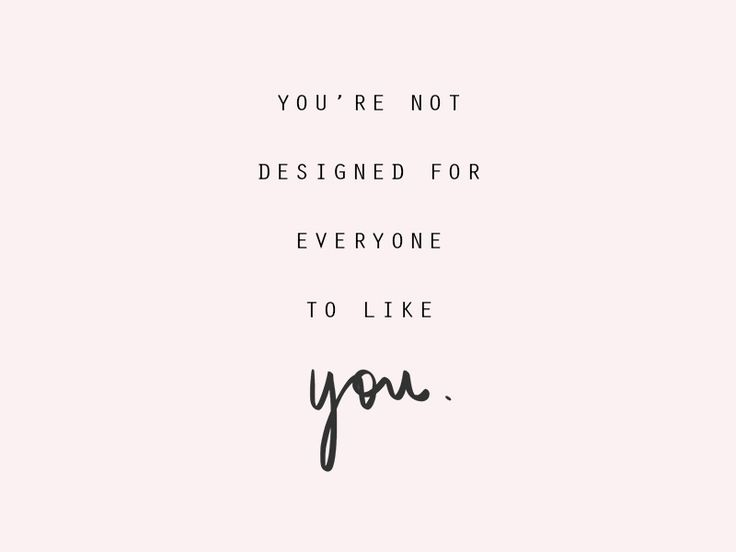 you're not designed for everyone to like you