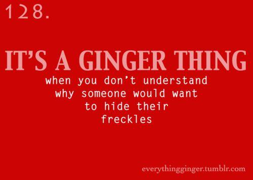 It's a Ginger Thing #128. When you don't understand why someone would wan to hide their freckles.  Redheads, Red hair, freckles, MC1R