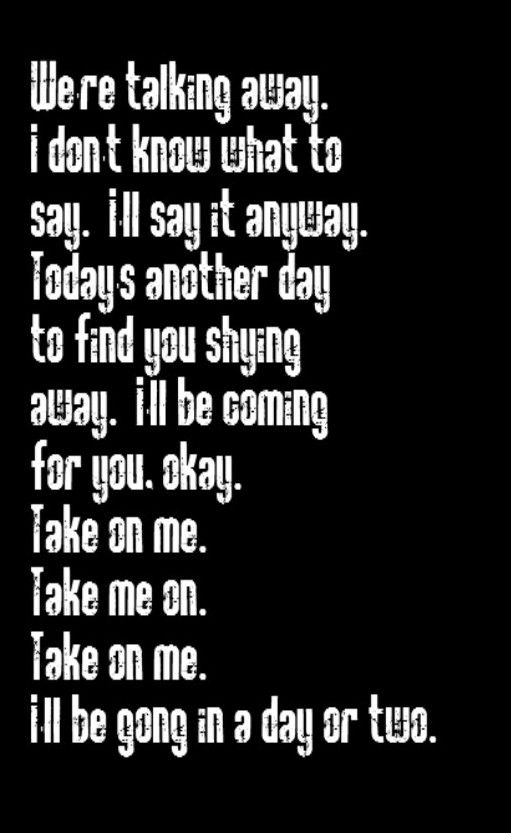 A-Ha - Take On Me - song quotes, song lyrics, music quotes, music lyrics, quotes, songs, music...wait, wasn't that g supposed to be an e??