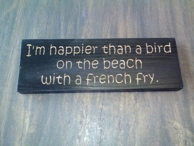 I'm happier than a bird on the beach with a french fry