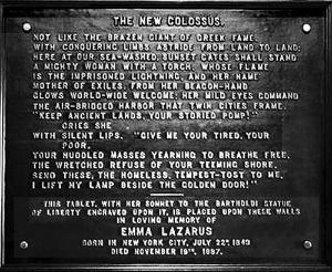 "Statue of Liberty Inscription - The New Colossus ""Not like the brazen giant of Greek fame, With conquering limbs astride from land to land; Here at our sea-washed, sunset gates shall stand A mighty woman with a torch, whose flame Is the imprisoned lightning, and her name Mother of Exiles."