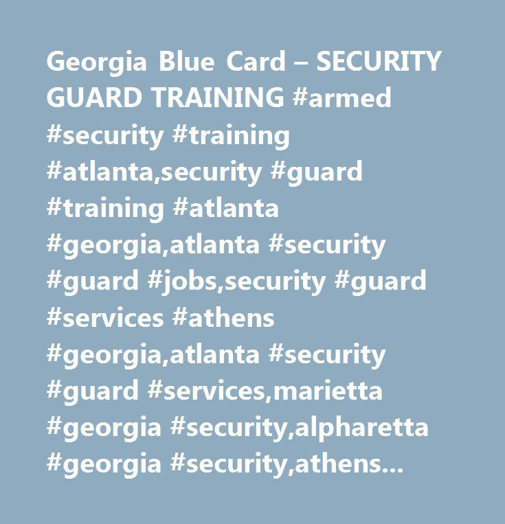 Georgia Blue Card – SECURITY GUARD TRAINING #armed #security #training #atlanta,security #guard #training #atlanta #georgia,atlanta #security #guard #jobs,security #guard #services #athens #georgia,atlanta #security #guard #services,marietta #georgia #security,alpharetta #georgia #security,athens #georgia #security #guard #service,roswell #georgia #security #guard #services,pepper #spray #training,c2 #taser #training #atlanta #georgia,armed #guard #services #atlanta,armed #guard #services…