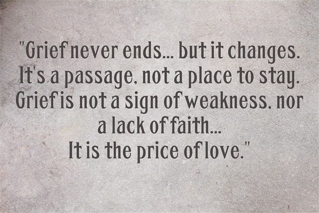 Grief never ends...but it changes. It's a passage, not a place to stay. Grief is not a sign of weakness, nor a lack of faith...It is the price of love.