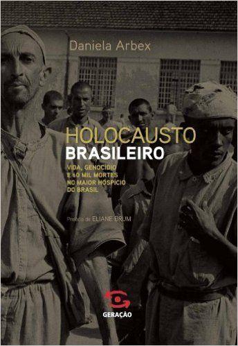 O Holocausto Brasileiro. Vida, Genocídio e 60 Mil Mortes no Maior Hospício do Brasil - Livros na Amazon.com.br