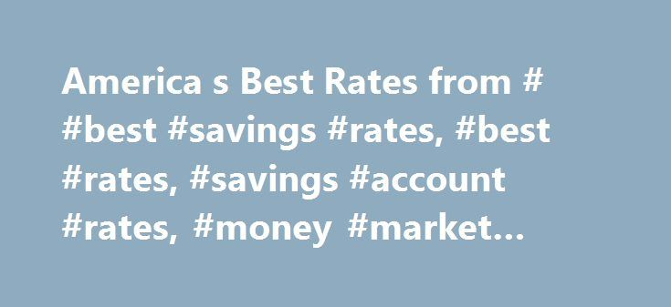 America s Best Rates from # #best #savings #rates, #best #rates, #savings #account #rates, #money #market #rates http://portland.remmont.com/america-s-best-rates-from-best-savings-rates-best-rates-savings-account-rates-money-market-rates/  # Best Rates for Savings & Deposits in the US Despite the Federal Reserve's rate hike, average interest rates on savings accounts and money market accounts offered by U.S. banks fell during the first quarter of 2017, according to the quarterly America's…