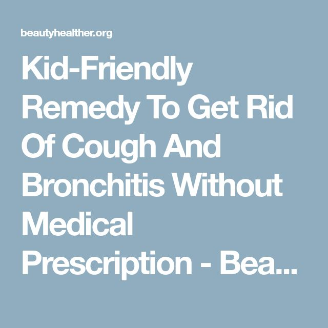 Kid-Friendly Remedy To Get Rid Of Cough And Bronchitis Without Medical Prescription - BeautyHealther.org