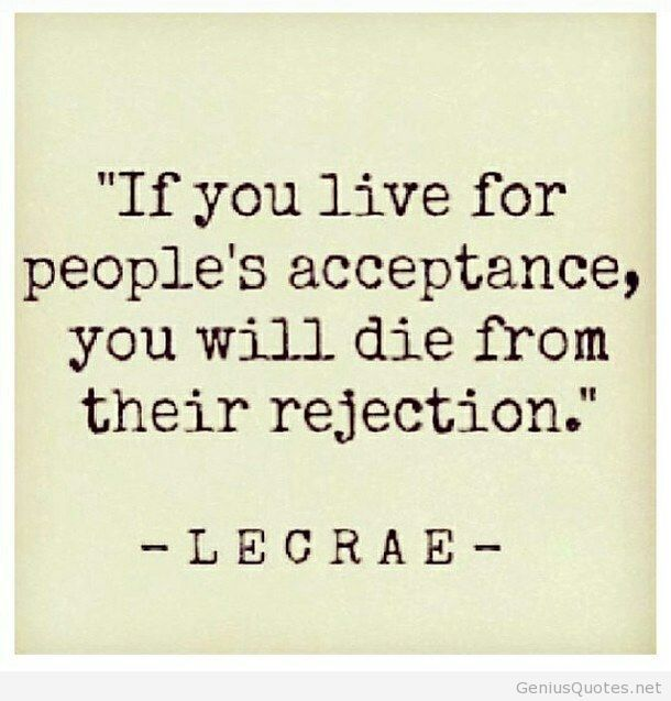 If you live for people's acceptance, you will die from their rejection   Lecrae