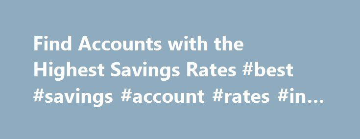 Find Accounts with the Highest Savings Rates #best #savings #account #rates #in #us http://ohio.remmont.com/find-accounts-with-the-highest-savings-rates-best-savings-account-rates-in-us/  # Compare Accounts With The Best Savings Interest Rates Find Best Savings Accounts Frequently Asked Questions About Savings Accounts Interest Rates Rates for high interest savings accounts may vary by bank and account type. Whether in a savings account or money market account, deposits that earn a higher…