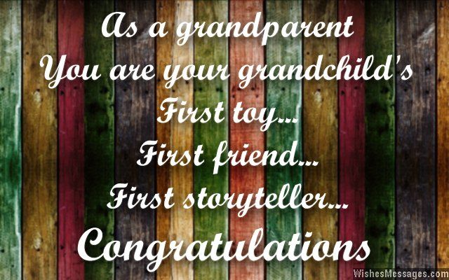 As a grandparent, you are your grandchild's first toy, first friend and first storyteller. Congratulations. via WishesMessages.com