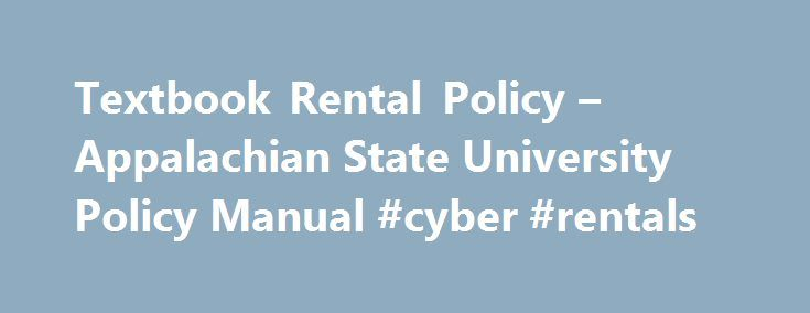 Textbook Rental Policy – Appalachian State University Policy Manual #cyber #rentals http://rental.remmont.com/textbook-rental-policy-appalachian-state-university-policy-manual-cyber-rentals/  #book rental # Contents 1 Introduction 1.1 This document outlines a revised policy for the textbook rental system and faculty selection of textbooks and other educational materials. Between December 2004 and May 2006, Appalachian engaged in campus-wide discussions on whether the textbook rental program…